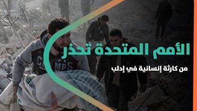 صورة الأمم المتحدة تحذر من كارثة إنسانية في إدلب .. وتسعى لفتح طرق آمنة لهروب المدنيين